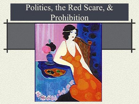 Politics, the Red Scare, & Prohibition Chapter 20 Politics of the Roaring Twenties.