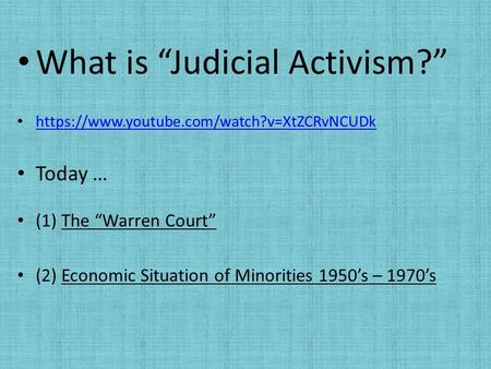"What is ""Judicial Activism?"" https://www.youtube.com/watch?v=XtZCRvNCUDk Today … (1) The ""Warren Court"" (2) Economic Situation of Minorities 1950's – 1970's."