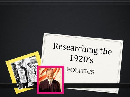 "Researching the 1920's POLITICS. Warren Harding 0 Described as someone ""who looked presidential"" 0 Charismatic, easy-going, amiable 0 He was compared."