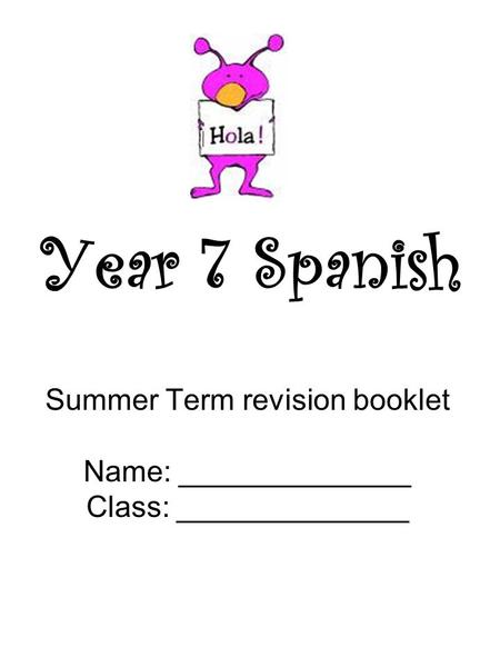 Year 7 Spanish Summer Term revision booklet Name: ______________ Class: ______________.