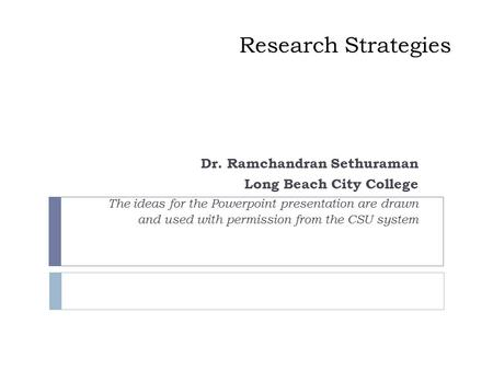Research Strategies Dr. Ramchandran Sethuraman Long Beach City College The ideas for the Powerpoint presentation are drawn and used with permission from.