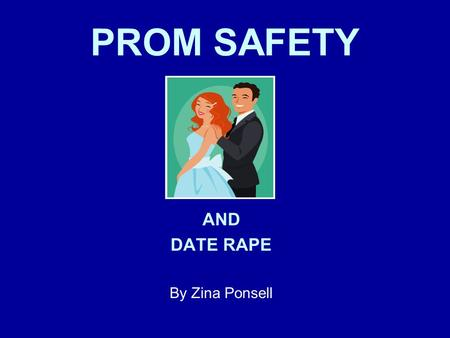 PROM SAFETY AND DATE RAPE By Zina Ponsell. Statistics show Prom and Graduation season is the most dangerous time for teens.
