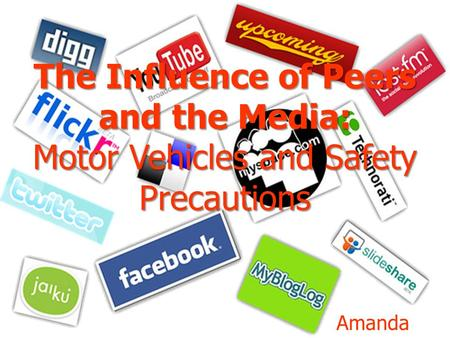 The Influence of Peers and the Media: Motor Vehicles and Safety Precautions Amanda McGoye.