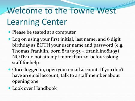 Welcome to the Towne West Learning Center Please be seated at a computer Log on using your first initial, last name, and 6 digit birthday as BOTH your.