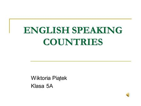 ENGLISH SPEAKING COUNTRIES Wiktoria Piątek Klasa 5A.