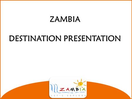ZAMBIA DESTINATION PRESENTATION Zambia's Location Located in Southern Africa between 8◦ S and 18◦ S and between 20◦E and 35◦E. Surrounded by 8 neighbors.