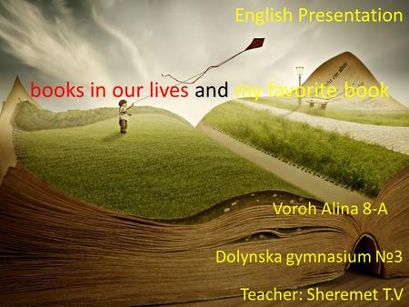 Books in our lives and my favorite book English Presentation Voroh Alina 8-A Dolynska gymnasium №3 Teacher: Sheremet T.V.
