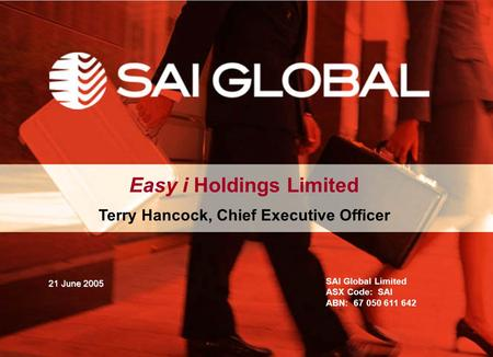 Easy i Holdings Limited Terry Hancock, Chief Executive Officer SAI Global Limited ASX Code: SAI ABN: 67 050 611 642 21 June 2005.