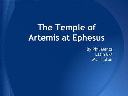 The Temple of Artemis at Ephesus By Phil Mentz Latin 8-7 Ms. Tipton.