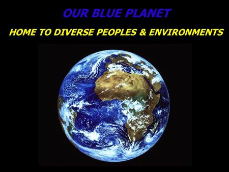 OUR BLUE PLANET HOME TO DIVERSE PEOPLES & ENVIRONMENTS.