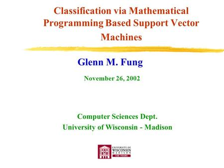 Classification via Mathematical Programming Based Support Vector Machines Glenn M. Fung Computer Sciences Dept. University of Wisconsin - Madison November.