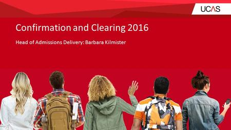Confirmation and Clearing 2016 Head of Admissions Delivery: Barbara Kilmister.