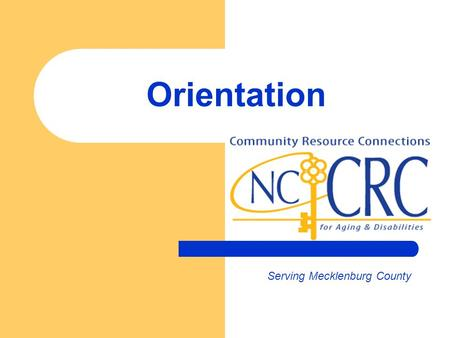 Orientation Serving Mecklenburg County. Welcome Orientation to CRC …an innovative network that will help you better connect with and serve consumers July.