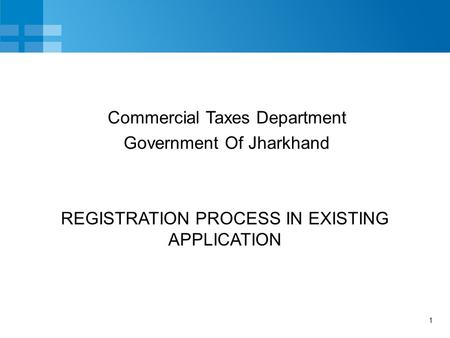 1 REGISTRATION PROCESS IN EXISTING APPLICATION Commercial Taxes Department Government Of Jharkhand.