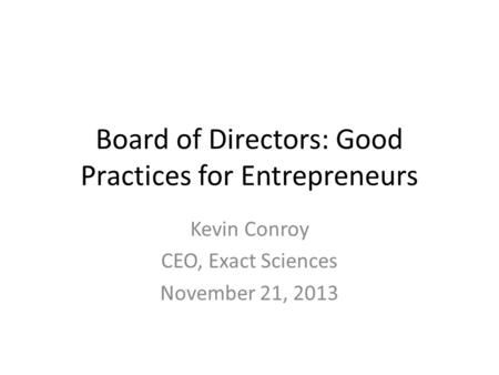 Board of Directors: Good Practices for Entrepreneurs Kevin Conroy CEO, Exact Sciences November 21, 2013.
