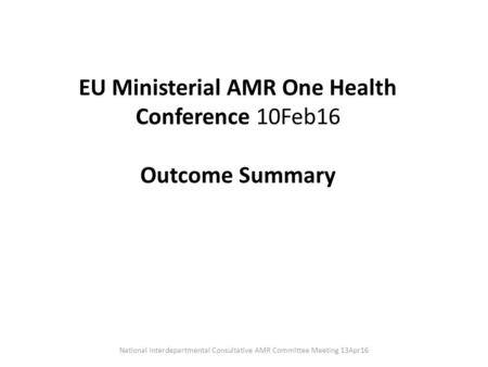 EU Ministerial AMR One Health Conference 10Feb16 Outcome Summary National Interdepartmental Consultative AMR Committee Meeting 13Apr16.