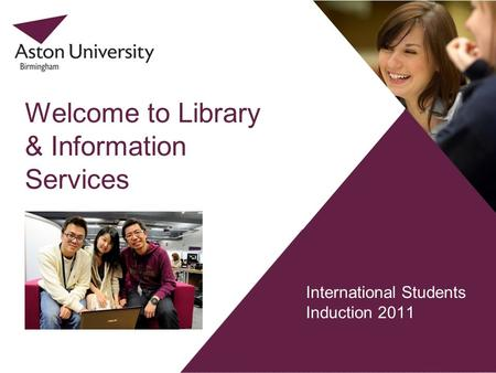 International Students Induction 2011 Welcome to Library & Information Services.