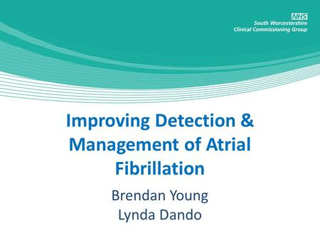 Improving Detection & Management of Atrial Fibrillation Brendan Young Lynda Dando.