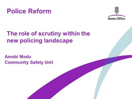 Police Reform The role of scrutiny within the new policing landscape Amobi Modu Community Safety Unit.