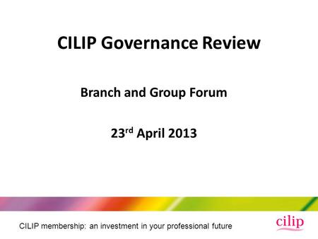 CILIP membership: an investment in your professional future Branch and Group Forum 23 rd April 2013 CILIP Governance Review.