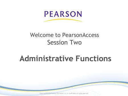 Copyright © 2008 Pearson Education, inc. or its affiliates. All rights reserved. Welcome to PearsonAccess Session Two Administrative Functions.