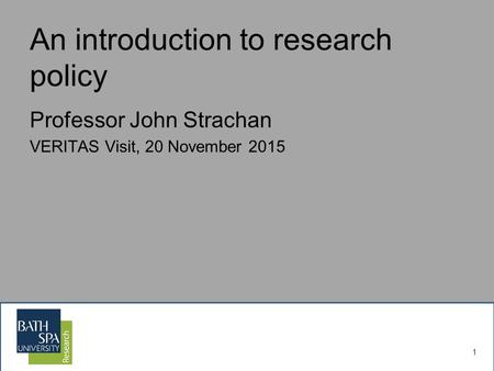 1 An introduction to research policy Professor John Strachan VERITAS Visit, 20 November 2015.