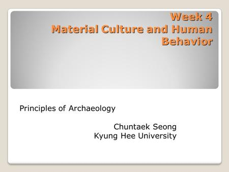 Week 4 Material Culture and Human Behavior Principles of Archaeology Chuntaek Seong Kyung Hee University.