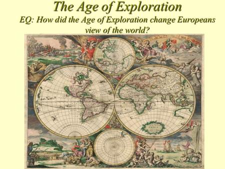 The Age of Exploration EQ: How did the Age of Exploration change Europeans view of the world?