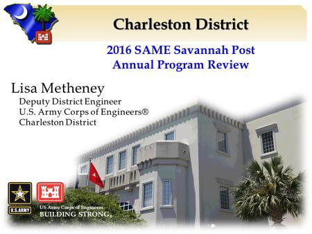 Charleston District US Army Corps of Engineers BUILDING STRONG ® 2016 SAME Savannah Post Annual Program Review.