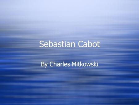 Sebastian Cabot By Charles Mitkowski. Sebastian Cabot's Early Years  Sebastian Cabot was the son of John Cabot.  John Cabot was Italian by birth, but.