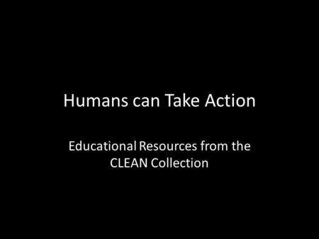 Humans can Take Action Educational Resources from the CLEAN Collection.