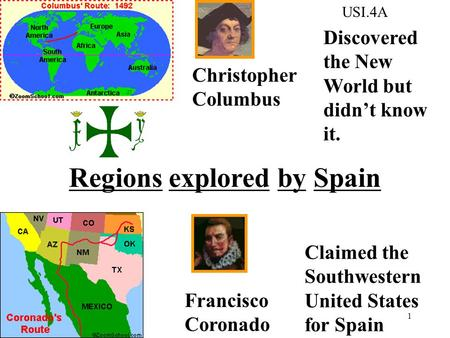 1 Christopher Columbus Francisco Coronado Discovered the New World but didn't know it. Claimed the Southwestern United States for Spain Regions explored.
