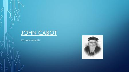 JOHN CABOT BY JAAN AHMAD. JOHN CABOT SAILED FROM ENGLAND TO FIND NEW LAND. HE WANTED TO FIND A BETTER TRADE ROUTE TO ASIA. HIS SPONCERS WERE SOME MERCHANTS.