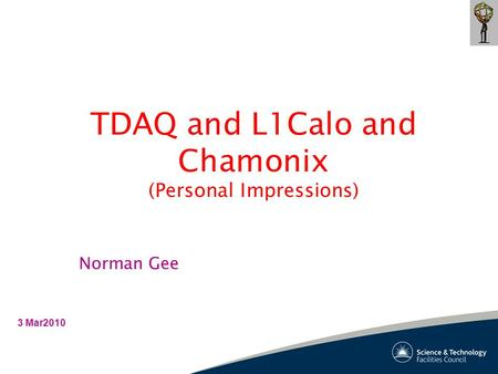 TDAQ and L1Calo and Chamonix (Personal Impressions) 3 Mar2010 Norman Gee.