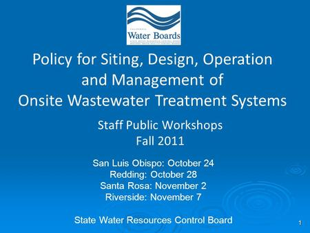 1 Staff Public Workshops Fall 2011 Policy for Siting, Design, Operation and Management of Onsite Wastewater Treatment Systems San Luis Obispo: October.