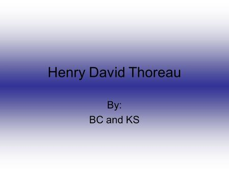 Henry David Thoreau By: BC and KS. Childhood Thoreau grew up in ConcordThoreau grew up in Concord Worked in his father's pencil shopWorked in his father's.