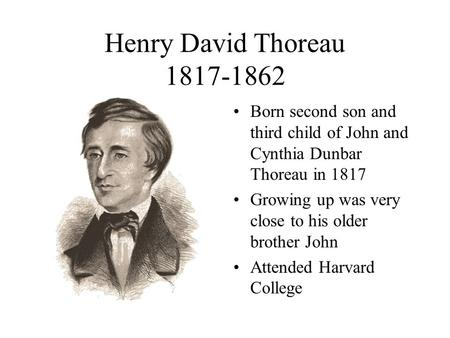 Henry David Thoreau 1817-1862 Born second son and third child of John and Cynthia Dunbar Thoreau in 1817 Growing up was very close to his older brother.