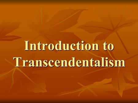 Introduction to Transcendentalism. Transcend: [verb] to go beyond the limits of; exceed; be above and independent of the physical universe.