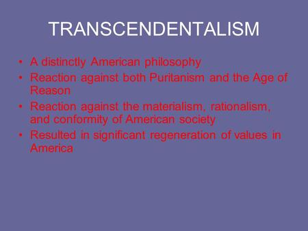 TRANSCENDENTALISM A distinctly American philosophy Reaction against both Puritanism and the Age of Reason Reaction against the materialism, rationalism,