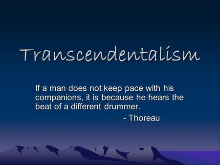 Transcendentalism If a man does not keep pace with his companions, it is because he hears the beat of a different drummer. - Thoreau.