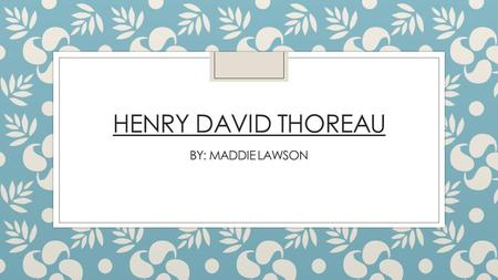 HENRY DAVID THOREAU BY: MADDIE LAWSON. BIOGRAPHY: -Born and lived in Concord, MA. -Went to Concord Academy and Harvard University -American author, poet,
