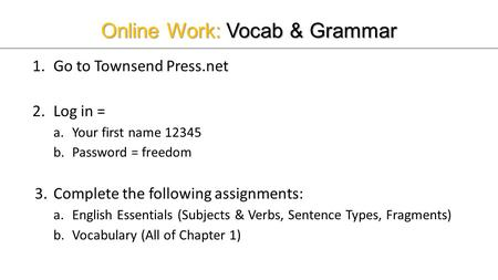 Online Work: Vocab & Grammar 1.Go to Townsend Press.net 2.Log in = a.Your first name 12345 b.Password = freedom 3.Complete the following assignments: a.English.