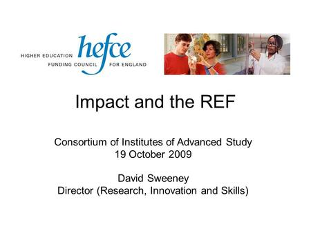 Impact and the REF Consortium of Institutes of Advanced Study 19 October 2009 David Sweeney Director (Research, Innovation and Skills)