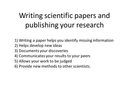 Writing scientific papers and publishing your research 1) Writing a paper helps you identify missing information 2) Helps develop new ideas 3) Documents.