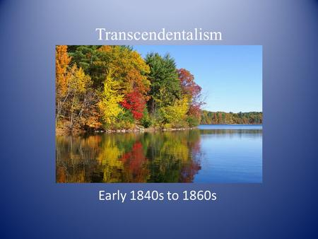 Transcendentalism Early 1840s to 1860s. Transcendentalism Unlike the Romantics who struggled to define what is unknown – death, the next generation of.