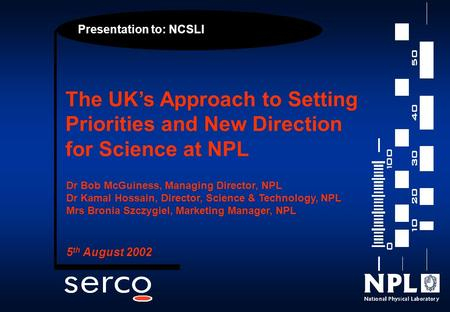 Presentation to: NCSLI The UK's Approach to Setting Priorities and New Direction for Science at NPL Dr Bob McGuiness, Managing Director, NPL Dr Kamal Hossain,