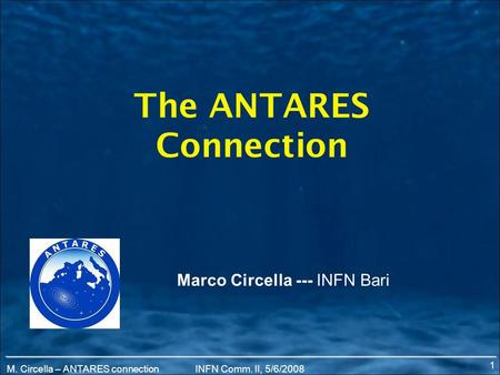 M. Circella – ANTARES connectionINFN Comm. II, 5/6/2008 The ANTARES Connection Marco Circella --- INFN Bari 1.