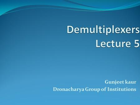 Gunjeet kaur Dronacharya Group of Institutions. Demultiplexers.