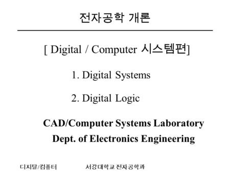 디지탈 / 컴퓨터서강대학교 전자공학과 전자공학 개론 [ Digital / Computer 시스템편 ] 1. Digital Systems 2. Digital Logic CAD/Computer Systems Laboratory Dept. of Electronics Engineering.