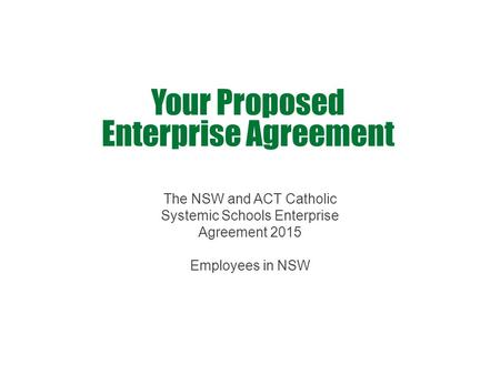 Your Proposed Enterprise Agreement The NSW and ACT Catholic Systemic Schools Enterprise Agreement 2015 Employees in NSW.